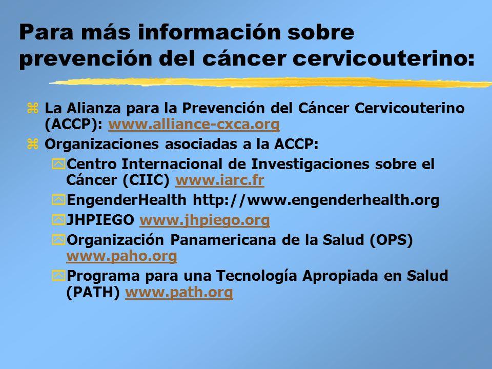 Para más información sobre prevención del cáncer cervicouterino: zLa Alianza para la Prevención del Cáncer Cervicouterino (ACCP): www.alliance-cxca.or