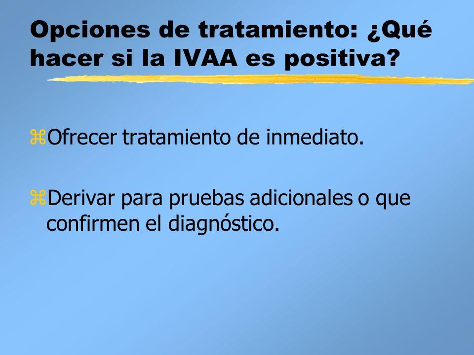 Opciones de tratamiento: ¿Qué hacer si la IVAA es positiva? zOfrecer tratamiento de inmediato. z Derivar para pruebas adicionales o que confirmen el d