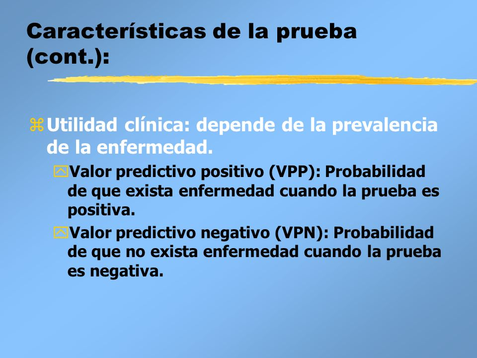 Características de la prueba (cont.): zUtilidad clínica: depende de la prevalencia de la enfermedad. yValor predictivo positivo (VPP): Probabilidad de