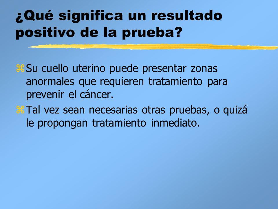 ¿Qué significa un resultado positivo de la prueba? zSu cuello uterino puede presentar zonas anormales que requieren tratamiento para prevenir el cánce