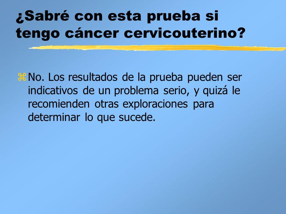 ¿Sabré con esta prueba si tengo cáncer cervicouterino? zNo. Los resultados de la prueba pueden ser indicativos de un problema serio, y quizá le recomi