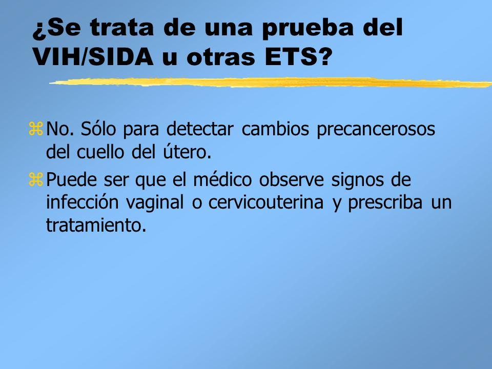 ¿Se trata de una prueba del VIH/SIDA u otras ETS? zNo. Sólo para detectar cambios precancerosos del cuello del útero. zPuede ser que el médico observe