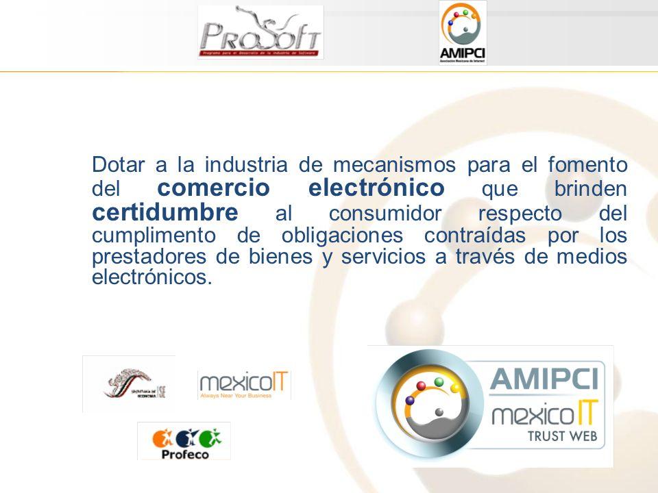 Dotar a la industria de mecanismos para el fomento del comercio electrónico que brinden certidumbre al consumidor respecto del cumplimento de obligaciones contraídas por los prestadores de bienes y servicios a través de medios electrónicos.