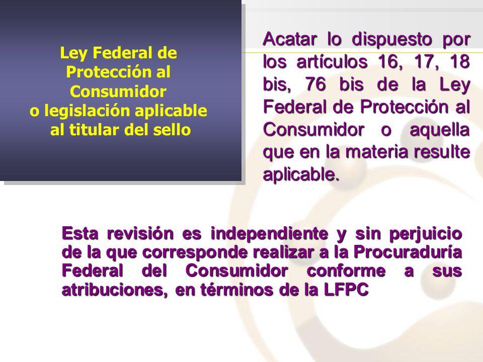 Ley Federal de Protección al Consumidor o legislación aplicable al titular del sello Ley Federal de Protección al Consumidor o legislación aplicable al titular del sello Acatar lo dispuesto por los artículos 16, 17, 18 bis, 76 bis de la Ley Federal de Protección al Consumidor o aquella que en la materia resulte aplicable.