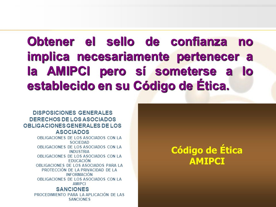 Código de Ética AMIPCI Código de Ética AMIPCI Obtener el sello de confianza no implica necesariamente pertenecer a la AMIPCI pero sí someterse a lo establecido en su Código de Ética.