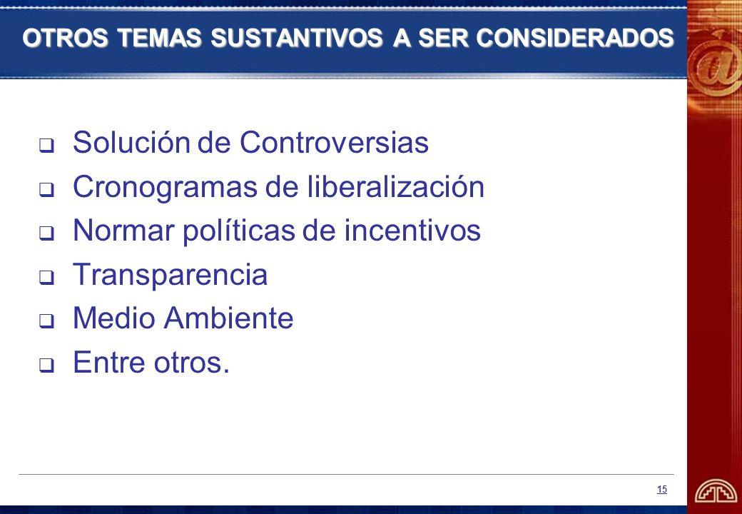 15 OTROS TEMAS SUSTANTIVOS A SER CONSIDERADOS Solución de Controversias Cronogramas de liberalización Normar políticas de incentivos Transparencia Med
