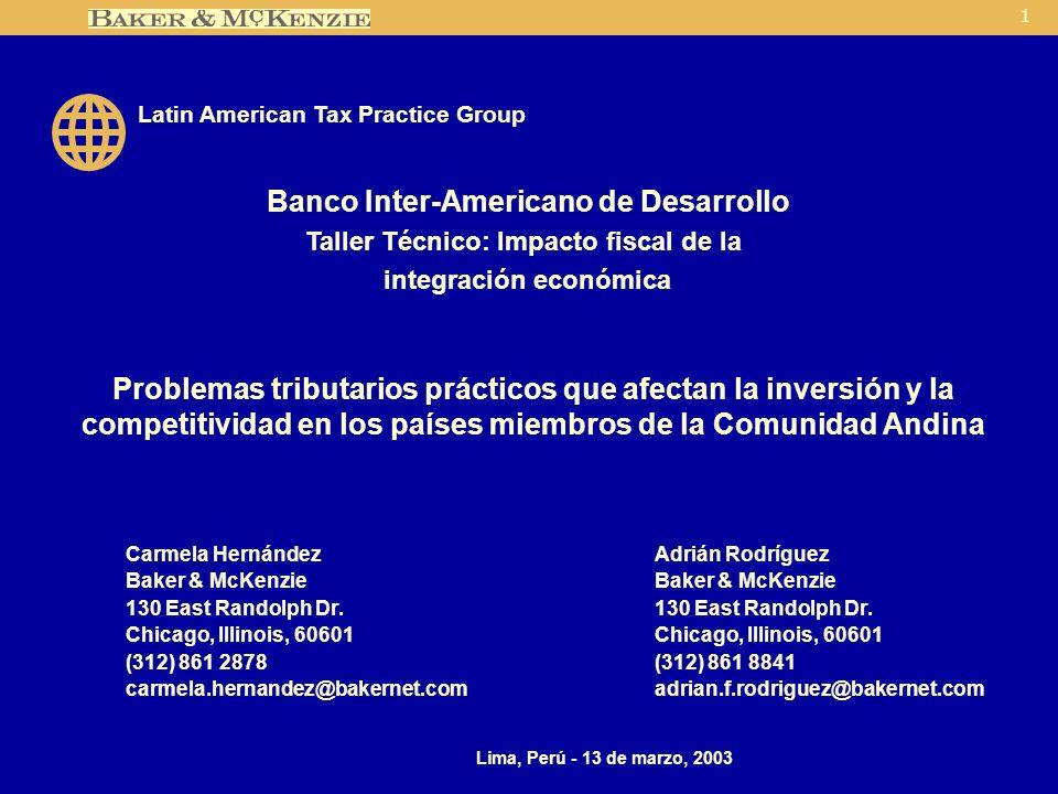 1 Problemas tributarios prácticos que afectan la inversión y la competitividad en los países miembros de la Comunidad Andina Carmela HernándezAdrián RodríguezBaker & McKenzie130 East Randolph Dr.Chicago, Illinois, 60601 (312) 861 2878(312) 861 8841 carmela.hernandez@bakernet.comadrian.f.rodriguez@bakernet.com Lima, Perú - 13 de marzo, 2003 Latin American Tax Practice Group Banco Inter-Americano de Desarrollo Taller Técnico: Impacto fiscal de la integración económica
