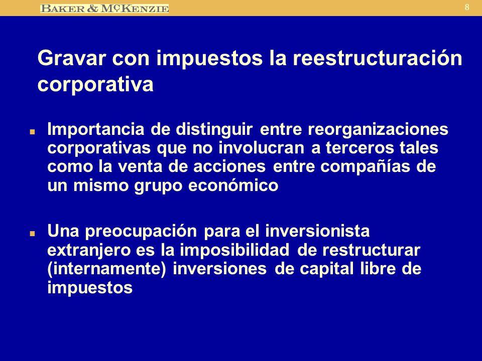 8 Gravar con impuestos la reestructuración corporativa n Importancia de distinguir entre reorganizaciones corporativas que no involucran a terceros tales como la venta de acciones entre compañías de un mismo grupo económico n Una preocupación para el inversionista extranjero es la imposibilidad de restructurar (internamente) inversiones de capital libre de impuestos