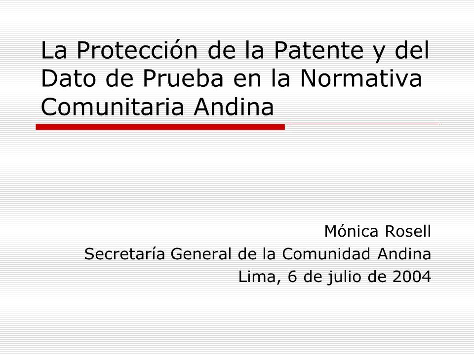La Protección de la Patente y del Dato de Prueba en la Normativa Comunitaria Andina Mónica Rosell Secretaría General de la Comunidad Andina Lima, 6 de