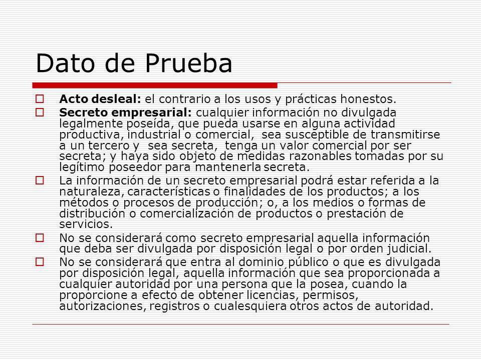 Dato de Prueba Acto desleal: el contrario a los usos y prácticas honestos. Secreto empresarial: cualquier información no divulgada legalmente poseída,