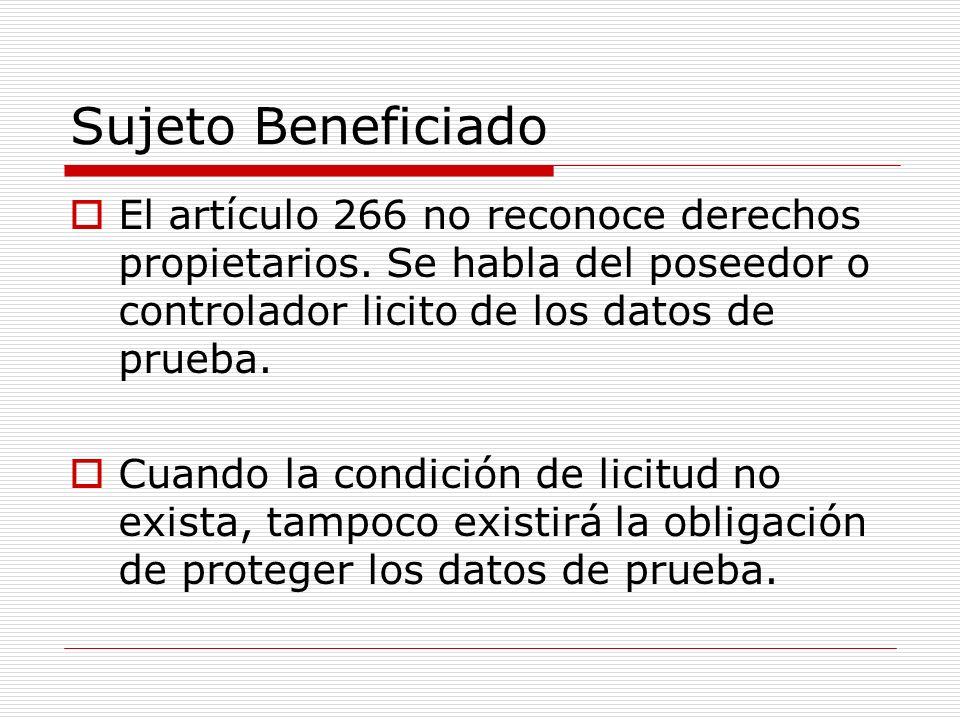 Sujeto Beneficiado El artículo 266 no reconoce derechos propietarios. Se habla del poseedor o controlador licito de los datos de prueba. Cuando la con
