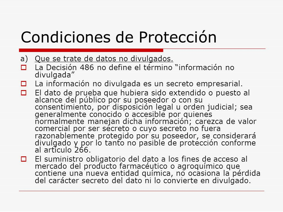 Condiciones de Protección a)Que se trate de datos no divulgados. La Decisión 486 no define el término información no divulgada La información no divul