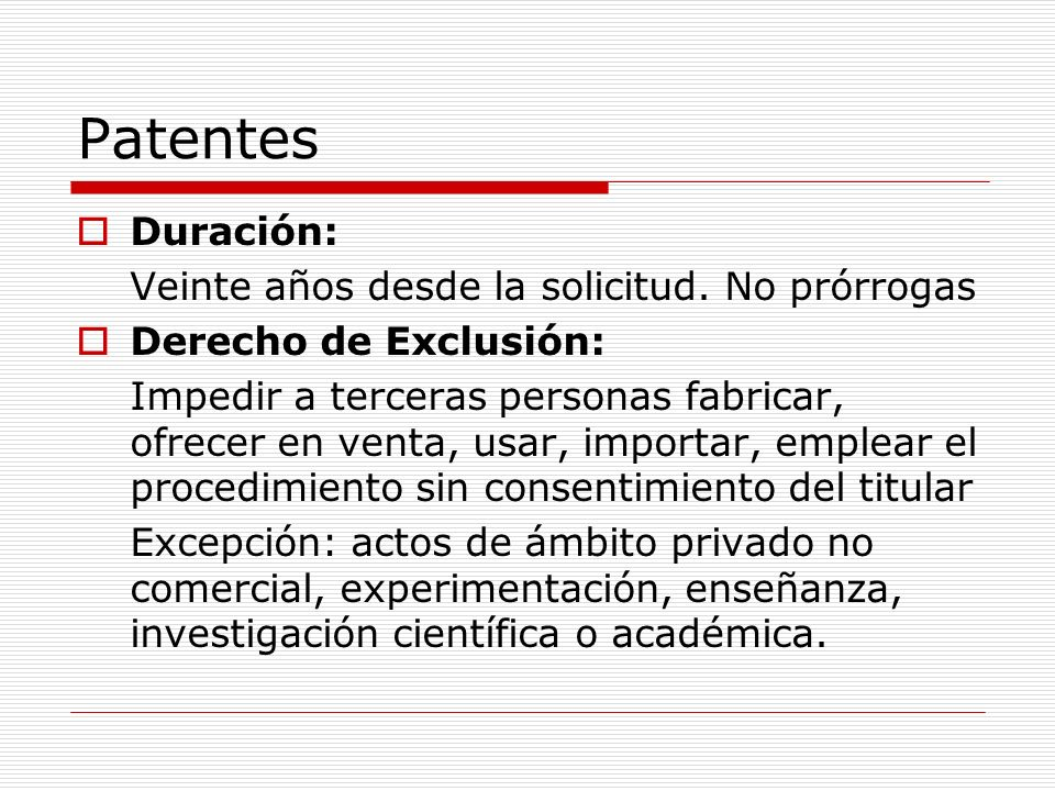 Patentes Duración: Veinte años desde la solicitud. No prórrogas Derecho de Exclusión: Impedir a terceras personas fabricar, ofrecer en venta, usar, im