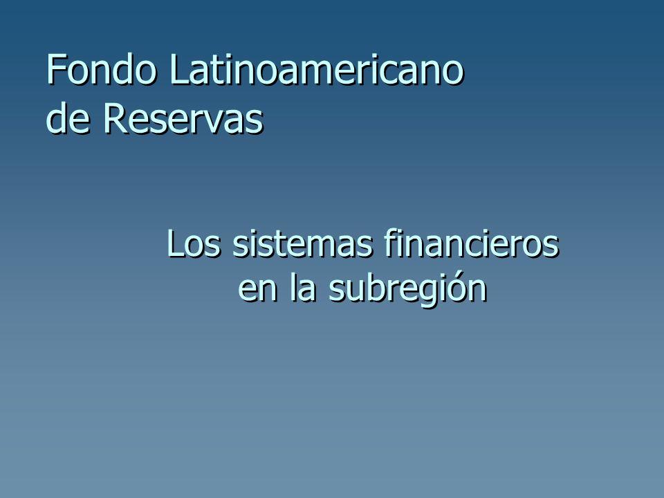 Fondo Latinoamericano de Reservas Los sistemas financieros en la subregión