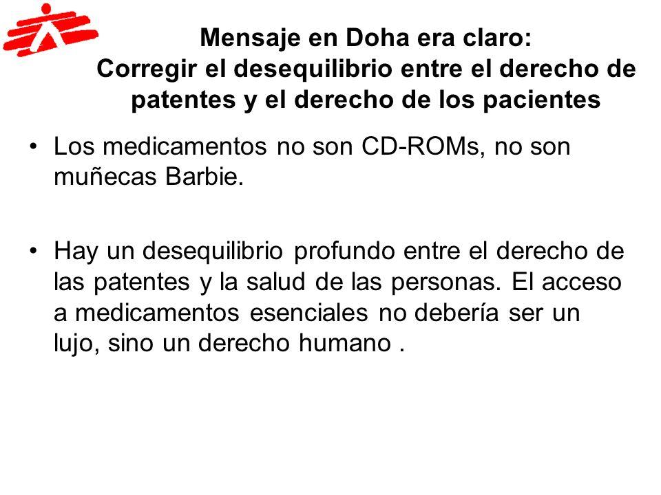 Mensaje en Doha era claro: Corregir el desequilibrio entre el derecho de patentes y el derecho de los pacientes Los medicamentos no son CD-ROMs, no so