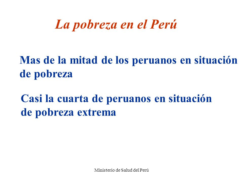 Ministerio de Salud del Perú La pobreza en el Perú Mas de la mitad de los peruanos en situación de pobreza Casi la cuarta de peruanos en situación de