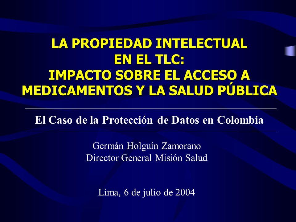 LA PROPIEDAD INTELECTUAL EN EL TLC: IMPACTO SOBRE EL ACCESO A MEDICAMENTOS Y LA SALUD PÚBLICA El Caso de la Protección de Datos en Colombia Germán Hol