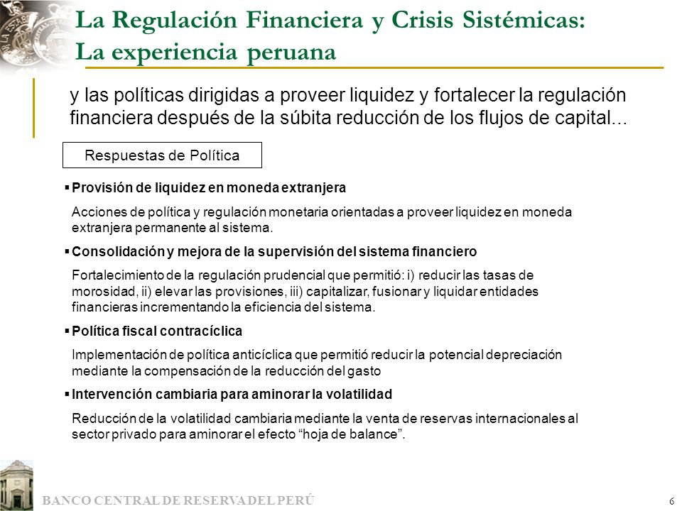BANCO CENTRAL DE RESERVA DEL PERÚ 7 La Regulación Financiera y Crisis Sistémicas: Aspectos de regulación financiera del caso peruano La primera línea de respuestas de política se fundamentó en medidas coordinadas dirigidas a inyectar liquidez al sistema financiero...