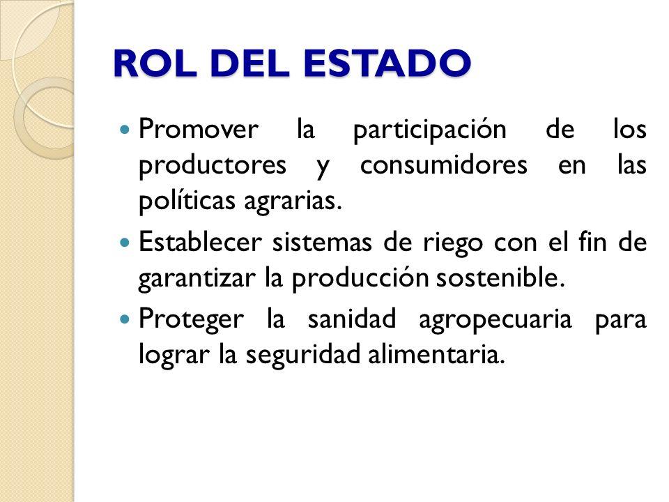 ROL DEL ESTADO Promover la participación de los productores y consumidores en las políticas agrarias. Establecer sistemas de riego con el fin de garan