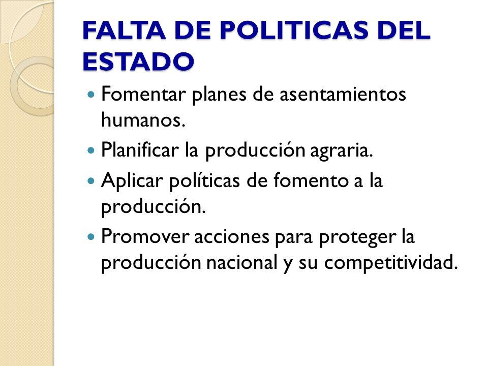 FALTA DE POLITICAS DEL ESTADO Fomentar planes de asentamientos humanos. Planificar la producción agraria. Aplicar políticas de fomento a la producción