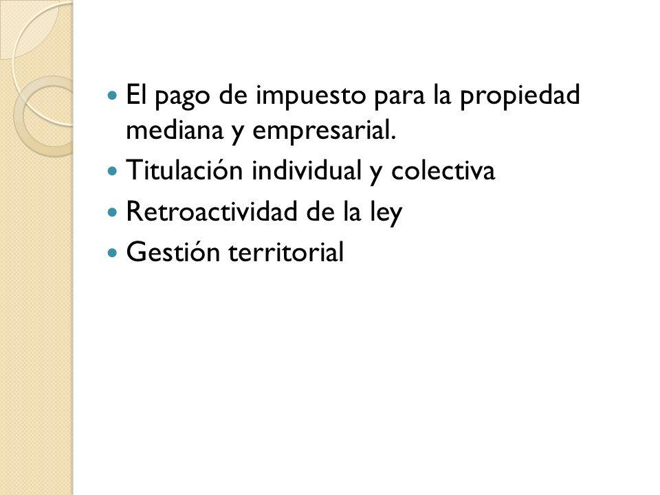El pago de impuesto para la propiedad mediana y empresarial. Titulación individual y colectiva Retroactividad de la ley Gestión territorial