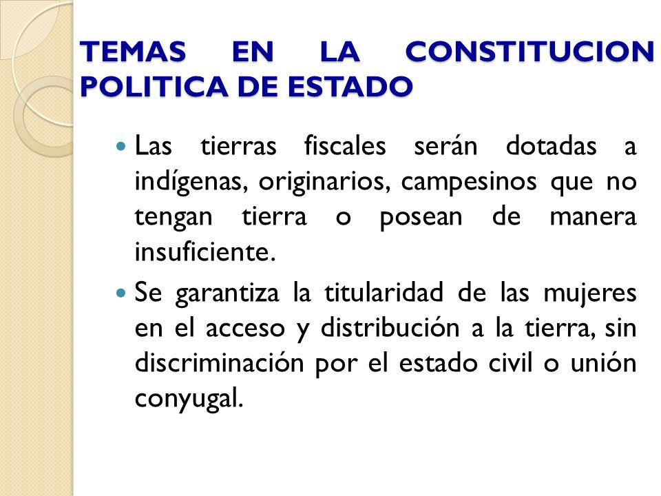 TEMAS EN LA CONSTITUCION POLITICA DE ESTADO Las tierras fiscales serán dotadas a indígenas, originarios, campesinos que no tengan tierra o posean de m