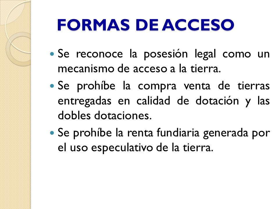 FORMAS DE ACCESO Se reconoce la posesión legal como un mecanismo de acceso a la tierra. Se prohíbe la compra venta de tierras entregadas en calidad de