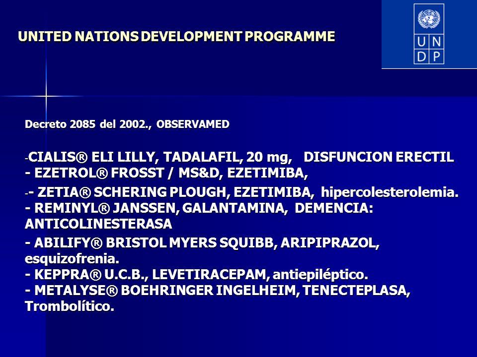 UNITED NATIONS DEVELOPMENT PROGRAMME Decreto 2085 del 2002., OBSERVAMED - CIALIS® ELI LILLY, TADALAFIL, 20 mg, DISFUNCION ERECTIL - EZETROL® FROSST / MS&D, EZETIMIBA, - - ZETIA® SCHERING PLOUGH, EZETIMIBA, hipercolesterolemia.