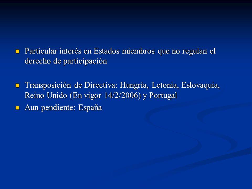Particular interés en Estados miembros que no regulan el derecho de participación Particular interés en Estados miembros que no regulan el derecho de participación Transposición de Directiva: Hungría, Letonia, Eslovaquia, Reino Unido (En vigor 14/2/2006) y Portugal Transposición de Directiva: Hungría, Letonia, Eslovaquia, Reino Unido (En vigor 14/2/2006) y Portugal Aun pendiente: España Aun pendiente: España