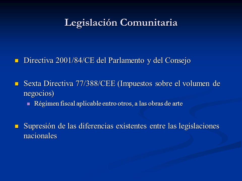Legislación Comunitaria Directiva 2001/84/CE del Parlamento y del Consejo Directiva 2001/84/CE del Parlamento y del Consejo Sexta Directiva 77/388/CEE (Impuestos sobre el volumen de negocios) Sexta Directiva 77/388/CEE (Impuestos sobre el volumen de negocios) Régimen fiscal aplicable entro otros, a las obras de arte Régimen fiscal aplicable entro otros, a las obras de arte Supresión de las diferencias existentes entre las legislaciones nacionales Supresión de las diferencias existentes entre las legislaciones nacionales