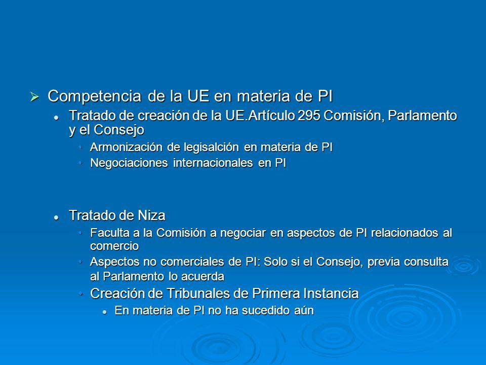 Competencia de la UE en materia de PI Competencia de la UE en materia de PI Tratado de creación de la UE.Artículo 295 Comisión, Parlamento y el Consejo Tratado de creación de la UE.Artículo 295 Comisión, Parlamento y el Consejo Armonización de legisalción en materia de PIArmonización de legisalción en materia de PI Negociaciones internacionales en PINegociaciones internacionales en PI Tratado de Niza Tratado de Niza Faculta a la Comisión a negociar en aspectos de PI relacionados al comercioFaculta a la Comisión a negociar en aspectos de PI relacionados al comercio Aspectos no comerciales de PI: Solo si el Consejo, previa consulta al Parlamento lo acuerdaAspectos no comerciales de PI: Solo si el Consejo, previa consulta al Parlamento lo acuerda Creación de Tribunales de Primera InstanciaCreación de Tribunales de Primera Instancia En materia de PI no ha sucedido aún En materia de PI no ha sucedido aún