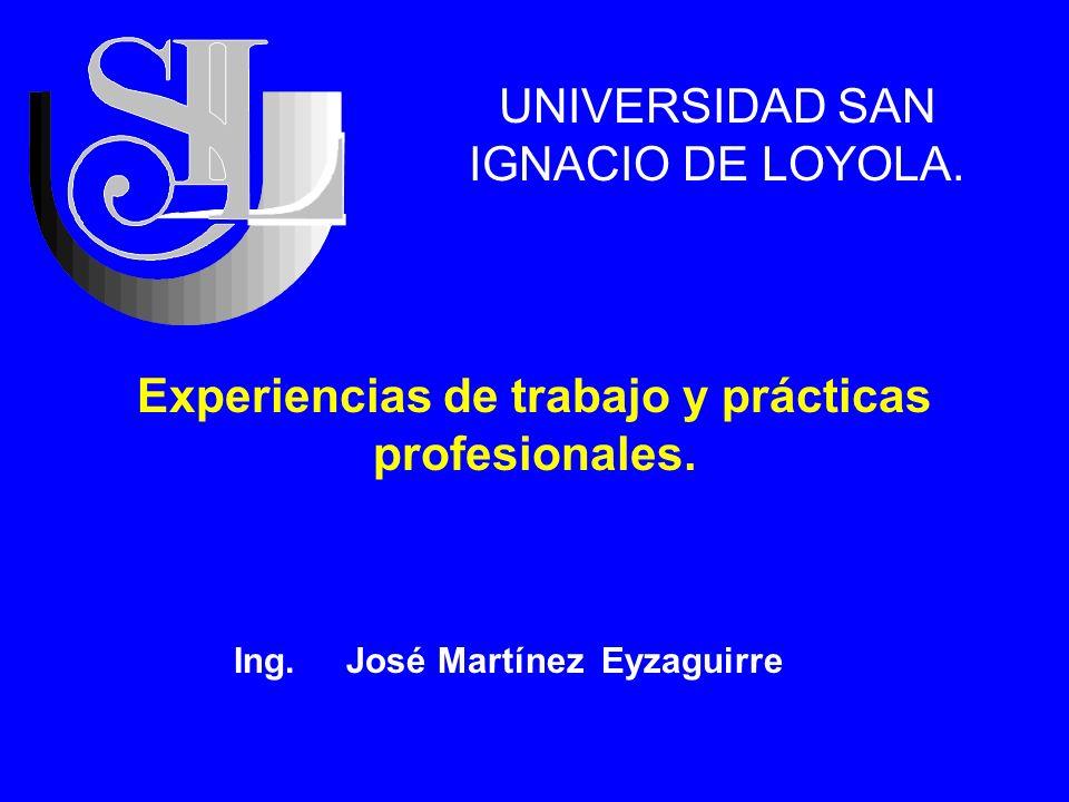 Experiencias de trabajo y prácticas profesionales. UNIVERSIDAD SAN IGNACIO DE LOYOLA. Ing. José Martínez Eyzaguirre