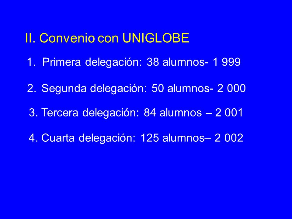 II. Convenio con UNIGLOBE 1. Primera delegación: 38 alumnos- 1 999 2. Segunda delegación: 50 alumnos- 2 000 3. Tercera delegación: 84 alumnos – 2 001