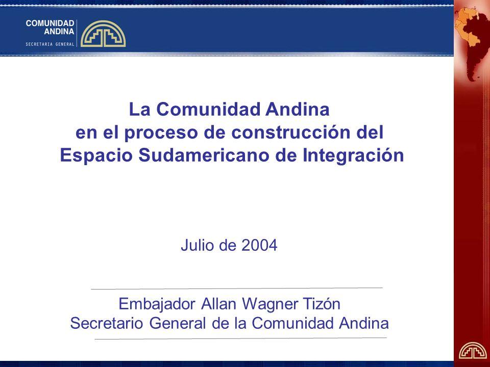 La Comunidad Andina en el proceso de construcción del Espacio Sudamericano de Integración Julio de 2004 Embajador Allan Wagner Tizón Secretario General de la Comunidad Andina