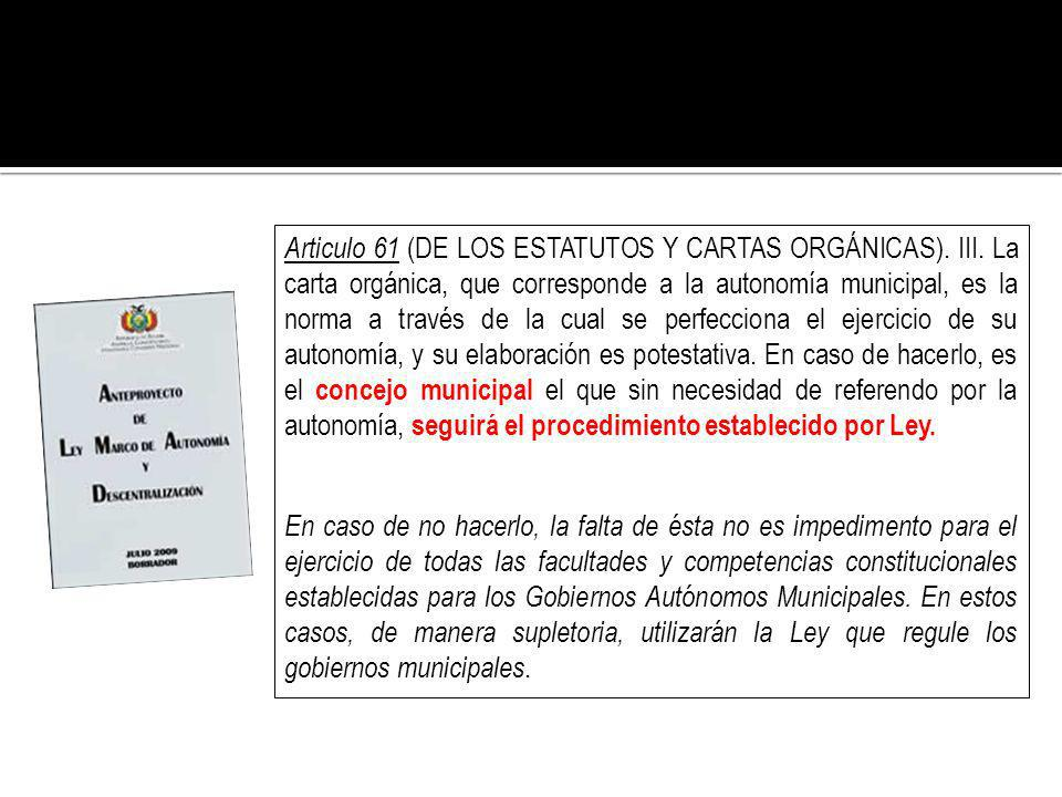 Articulo 61 (DE LOS ESTATUTOS Y CARTAS ORGÁNICAS). III. La carta orgánica, que corresponde a la autonomía municipal, es la norma a través de la cual s