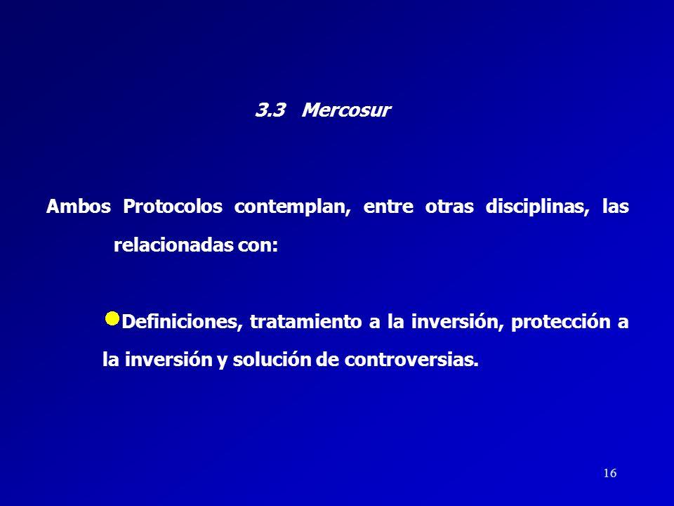 15 3.3 Mercosur Existen dos acuerdos internacionales que rigen las inversiones dentro del Mercosur: El Protocolo sobre Promoción y Protección de la In