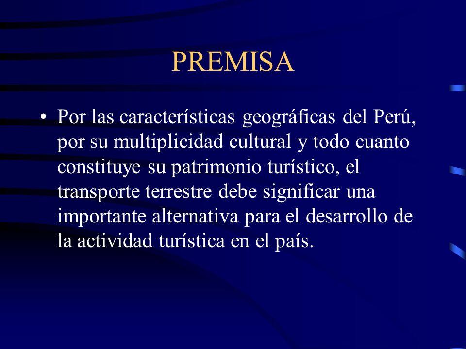 PREMISA Por las características geográficas del Perú, por su multiplicidad cultural y todo cuanto constituye su patrimonio turístico, el transporte terrestre debe significar una importante alternativa para el desarrollo de la actividad turística en el país.