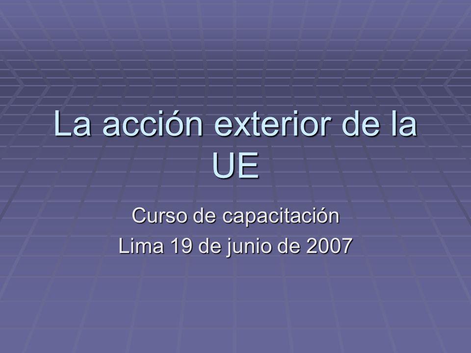 La acción exterior de la UE Curso de capacitación Lima 19 de junio de 2007