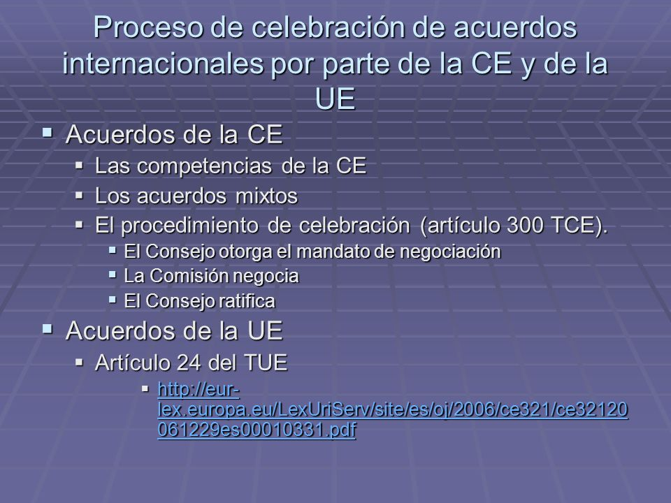 Proceso de celebración de acuerdos internacionales por parte de la CE y de la UE Acuerdos de la CE Acuerdos de la CE Las competencias de la CE Las competencias de la CE Los acuerdos mixtos Los acuerdos mixtos El procedimiento de celebración (artículo 300 TCE).
