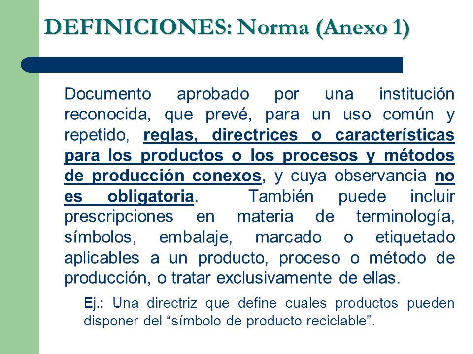 DEFINICIONES: Norma (Anexo 1) Documento aprobado por una institución reconocida, que prevé, para un uso común y repetido, reglas, directrices o características para los productos o los procesos y métodos de producción conexos, y cuya observancia no es obligatoria.