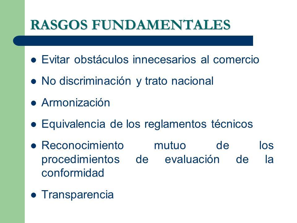 RASGOS FUNDAMENTALES Evitar obstáculos innecesarios al comercio No discriminación y trato nacional Armonización Equivalencia de los reglamentos técnicos Reconocimiento mutuo de los procedimientos de evaluación de la conformidad Transparencia