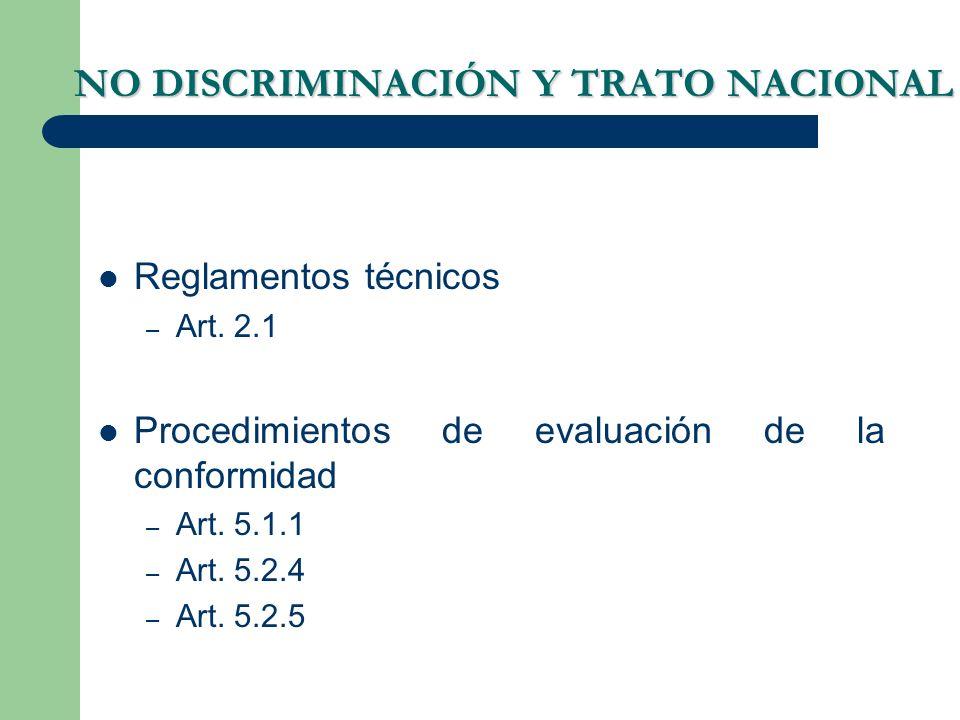 NO DISCRIMINACIÓN Y TRATO NACIONAL Reglamentos técnicos – Art. 2.1 Procedimientos de evaluación de la conformidad – Art. 5.1.1 – Art. 5.2.4 – Art. 5.2