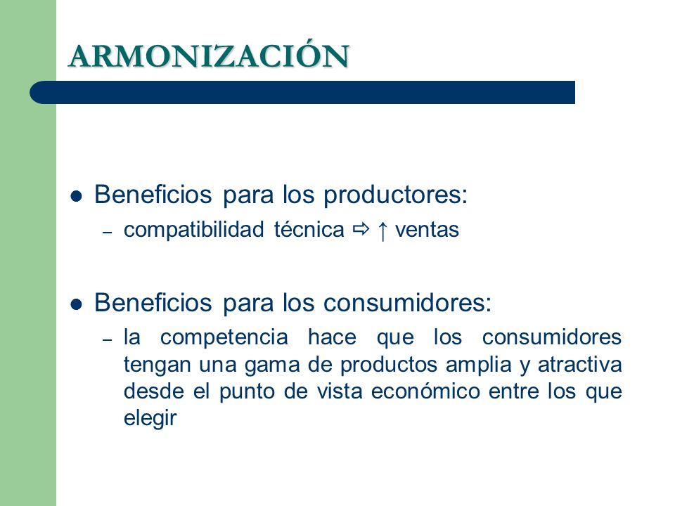 ARMONIZACIÓN Beneficios para los productores: – compatibilidad técnica ventas Beneficios para los consumidores: – la competencia hace que los consumidores tengan una gama de productos amplia y atractiva desde el punto de vista económico entre los que elegir