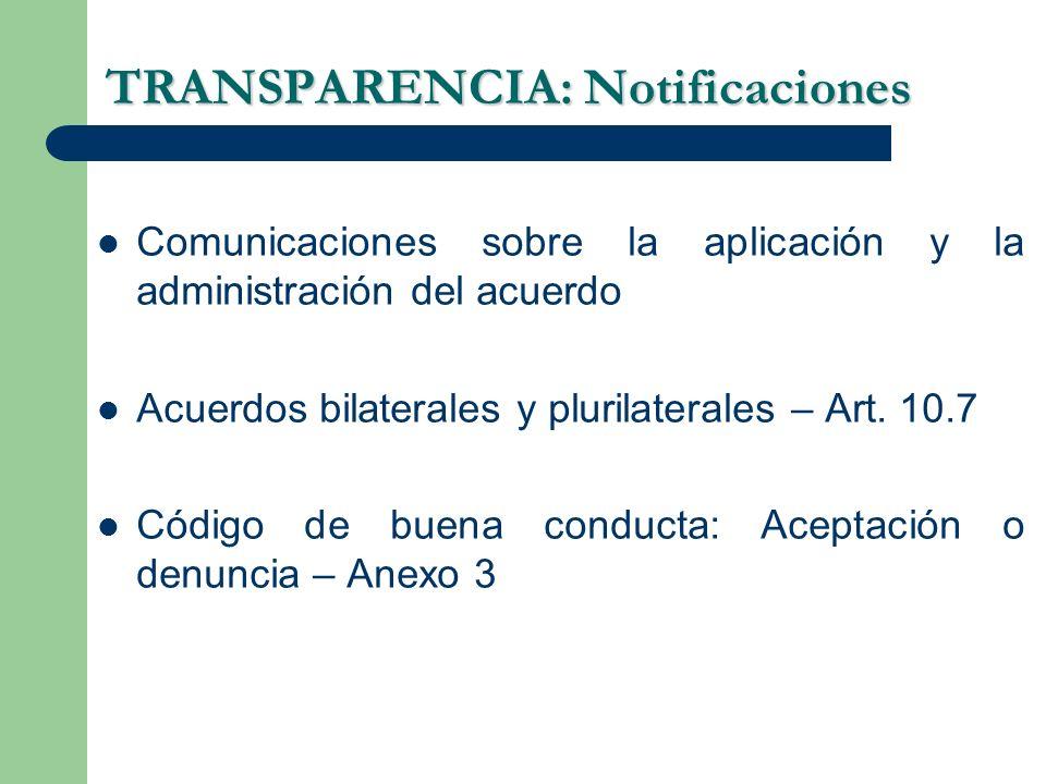 TRANSPARENCIA: Notificaciones Comunicaciones sobre la aplicación y la administración del acuerdo Acuerdos bilaterales y plurilaterales – Art. 10.7 Cód