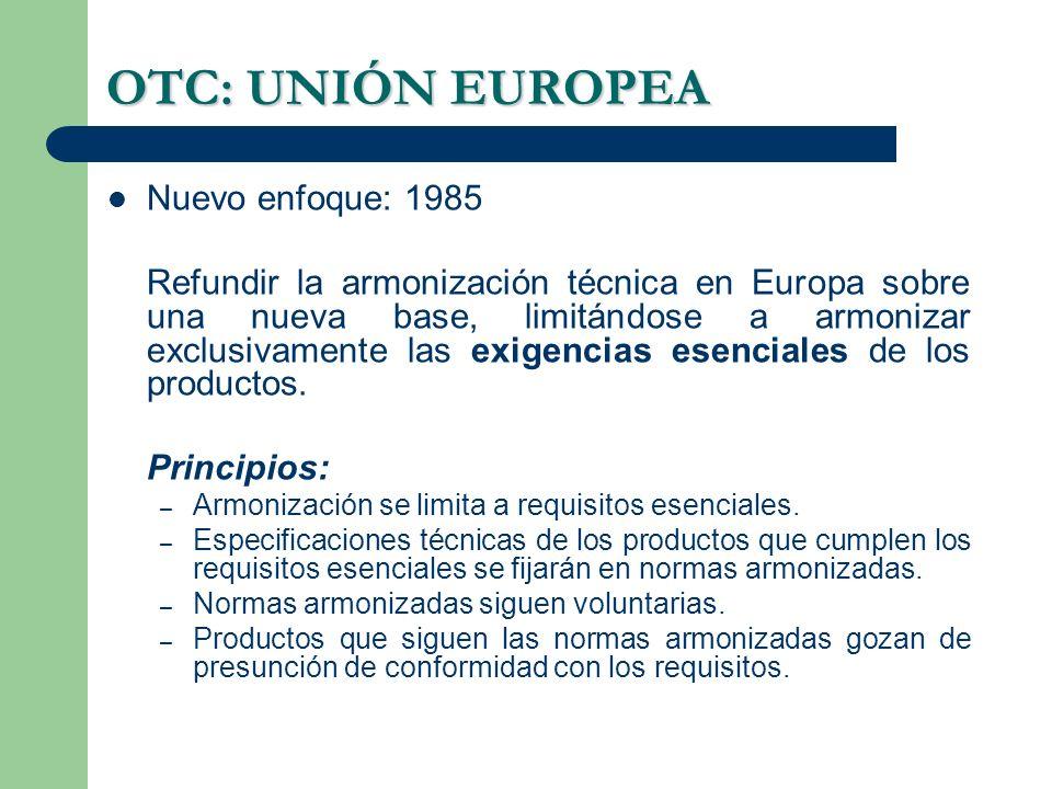 OTC: UNIÓN EUROPEA Nuevo enfoque: 1985 Refundir la armonización técnica en Europa sobre una nueva base, limitándose a armonizar exclusivamente las exi