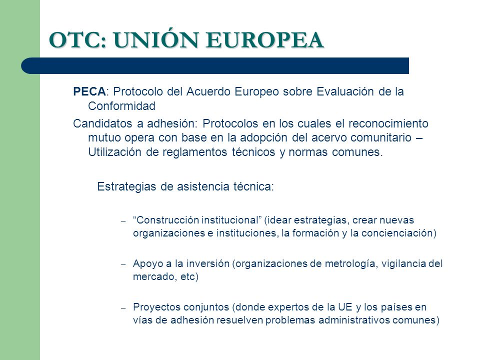 OTC: UNIÓN EUROPEA PECA: Protocolo del Acuerdo Europeo sobre Evaluación de la Conformidad Candidatos a adhesión: Protocolos en los cuales el reconocimiento mutuo opera con base en la adopción del acervo comunitario – Utilización de reglamentos técnicos y normas comunes.