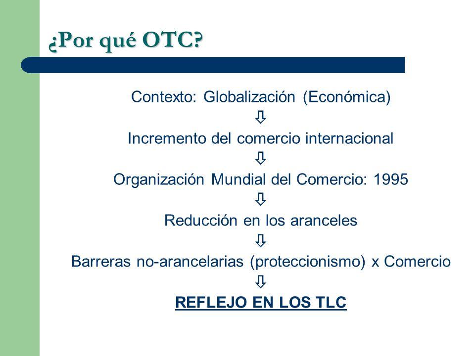 ¿Por qué OTC? Contexto: Globalización (Económica) Incremento del comercio internacional Organización Mundial del Comercio: 1995 Reducción en los aranc
