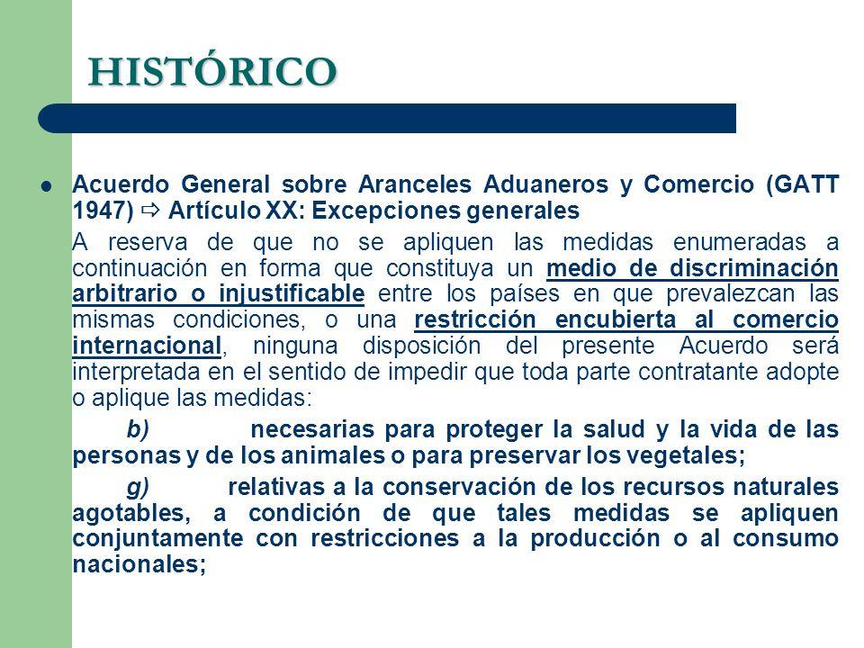 HISTÓRICO Acuerdo General sobre Aranceles Aduaneros y Comercio (GATT 1947) Artículo XX: Excepciones generales A reserva de que no se apliquen las medi
