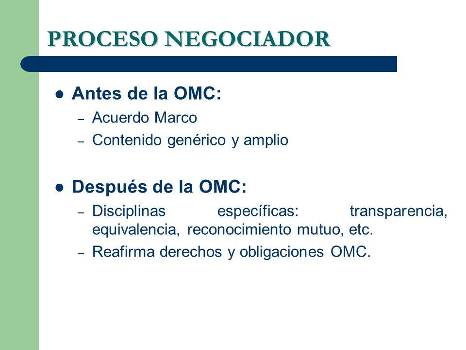 PROCESO NEGOCIADOR Antes de la OMC: – Acuerdo Marco – Contenido genérico y amplio Después de la OMC: – Disciplinas específicas: transparencia, equivalencia, reconocimiento mutuo, etc.