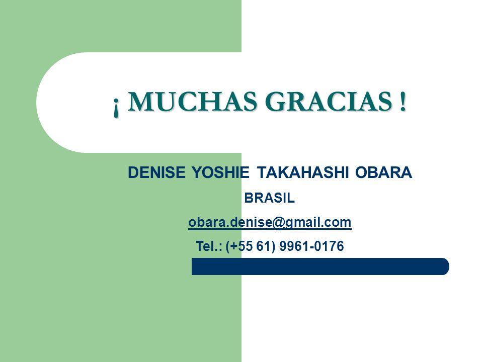 ¡ MUCHAS GRACIAS ! DENISE YOSHIE TAKAHASHI OBARA BRASIL obara.denise@gmail.com Tel.: (+55 61) 9961-0176